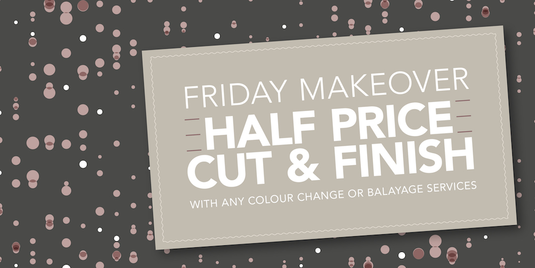 Friday Makeover Offer: HALF PRICE Cut & Finish